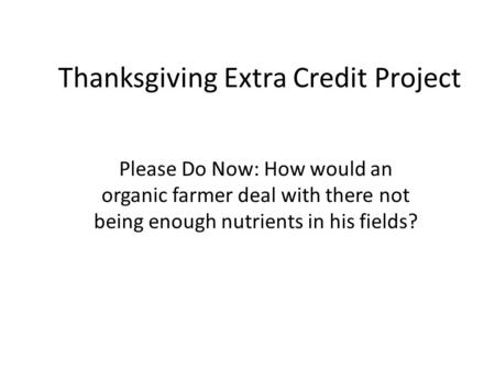 Thanksgiving Extra Credit Project Please Do Now: How would an organic farmer deal with there not being enough nutrients in his fields?