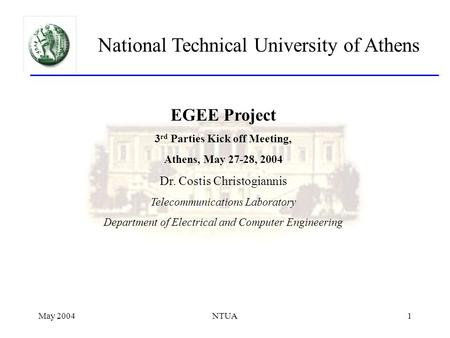 May 2004NTUA1 National Technical University of Athens EGEE Project 3 rd Parties Kick off Meeting, Athens, May 27-28, 2004 Dr. Costis Christogiannis Telecommunications.