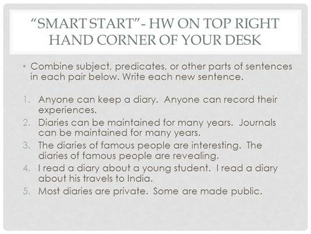 """SMART START""- HW ON TOP RIGHT HAND CORNER OF YOUR DESK Combine subject, predicates, or other parts of sentences in each pair below. Write each new sentence."
