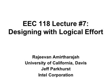 EEC 118 Lecture #7: Designing with Logical Effort Rajeevan Amirtharajah University of California, Davis Jeff Parkhurst Intel Corporation.