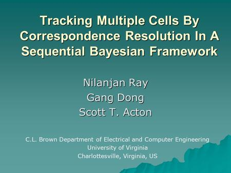 Tracking Multiple Cells By Correspondence Resolution In A Sequential Bayesian Framework Nilanjan Ray Gang Dong Scott T. Acton C.L. Brown Department of.