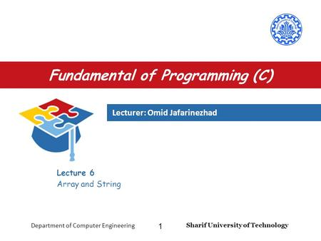 Lecturer: Omid Jafarinezhad Sharif University of Technology Department of Computer Engineering 1 Fundamental of Programming (C) Lecture 6 Array and String.