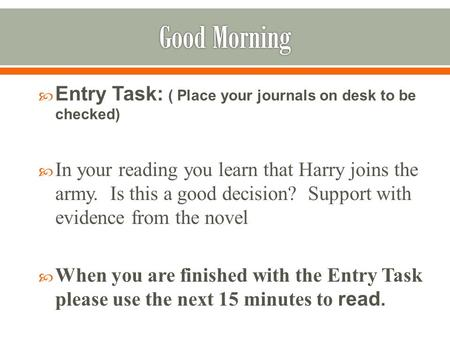  Entry Task: ( Place your journals on desk to be checked)  In your reading you learn that Harry joins the army. Is this a good decision? Support with.