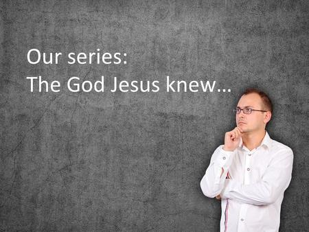 Our series: The God Jesus knew…. The process of spiritual formation is replacing destructive images and false narratives with the images and narratives.