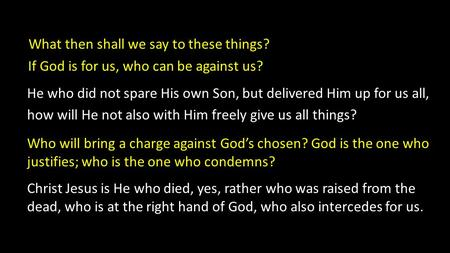 What then shall we say to these things? If God is for us, who can be against us? He who did not spare His own Son, but delivered Him up for us all, how.