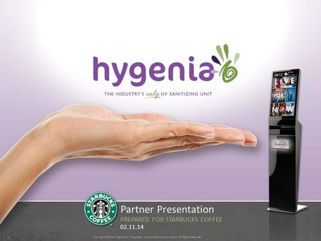 Copyright ©2014 Hygenia Inc. Proprietary and confidential information. All Rights Reserved. 1 Partner Presentation PREPARED FOR STARBUCKS COFFEE 02.11.14.