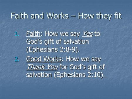 Faith and Works – How they fit 1. Faith: How we say Yes to God's gift of salvation (Ephesians 2:8-9). 2. Good Works: How we say Thank You for God's gift.
