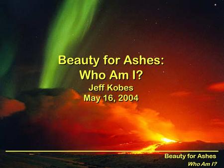 Beauty for Ashes Who Am I? Beauty for Ashes Who Am I? Beauty for Ashes: Who Am I? Jeff Kobes May 16, 2004.
