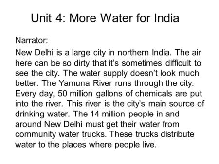 Unit 4: More Water for India Narrator: New Delhi is a large city in northern India. The air here can be so dirty that it's sometimes difficult to see the.