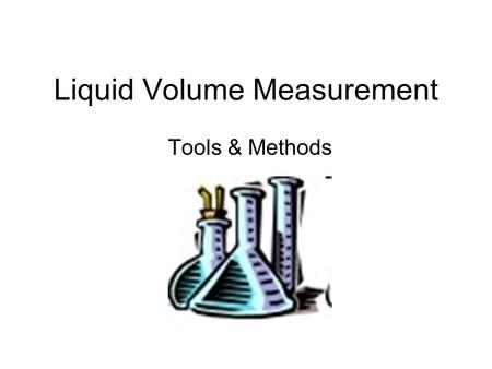 "Liquid Volume Measurement Tools & Methods. Meniscus Water is adhesive… sticks to stuff. It ""climbs"" the glass. The curve formed is the meniscus. We Read."
