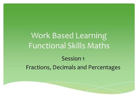 Work Based Learning Functional Skills Maths Session 1 Fractions, Decimals and Percentages.