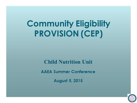 Community Eligibility PROVISION (CEP) Child Nutrition Unit AAEA Summer Conference August 5, 2015.