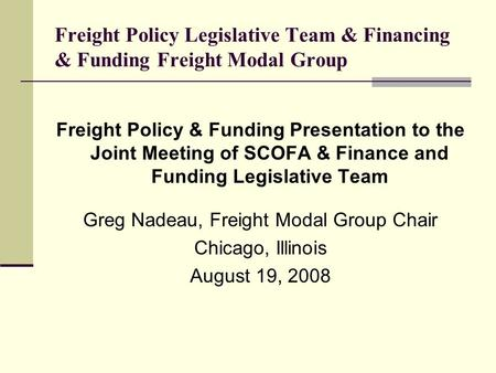 Freight Policy Legislative Team & Financing & Funding Freight Modal Group Freight Policy & Funding Presentation to the Joint Meeting of SCOFA & Finance.