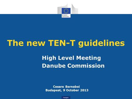 Transport The new TEN-T guidelines High Level Meeting Danube Commission Cesare Bernabei Budapest, 9 October 2013.