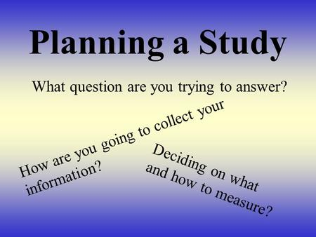 Planning a Study What question are you trying to answer? How are you going to collect your information? Deciding on what and how to measure?