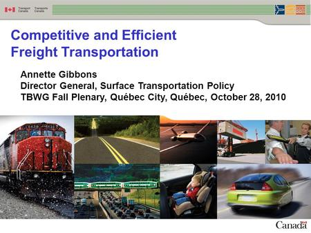 Competitive and Efficient Freight Transportation Annette Gibbons Director General, Surface Transportation Policy TBWG Fall Plenary, Québec City, Québec,