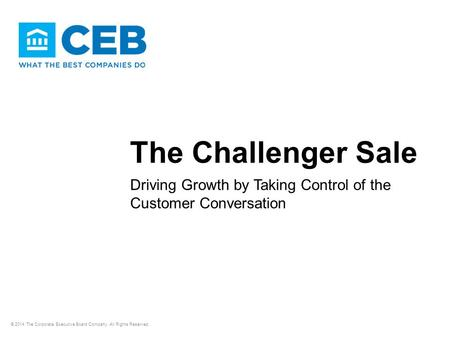 The Challenger Sale Driving Growth by Taking Control of the Customer Conversation © 2014 The Corporate Executive Board Company. All Rights Reserved.