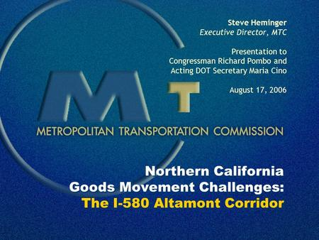 Northern California Goods Movement Challenges: The I-580 Altamont Corridor Steve Heminger Executive Director, MTC Presentation to Congressman Richard Pombo.