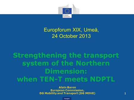 Transport Alain Baron European Commission, DG Mobility and Transport (DG MOVE) Strengthening the transport system of the Northern Dimension: when TEN-T.