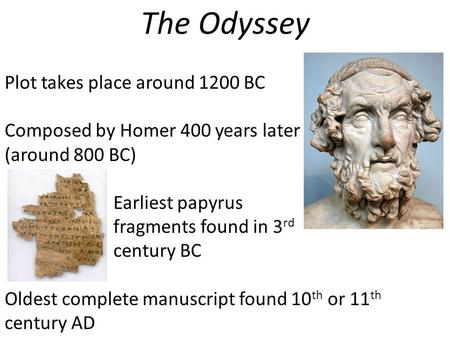 The Odyssey Plot takes place around 1200 BC Composed by Homer 400 years later (around 800 BC) Earliest papyrus fragments found in 3 rd century BC Oldest.