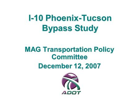 I-10 Phoenix-Tucson Bypass Study MAG Transportation Policy Committee December 12, 2007.