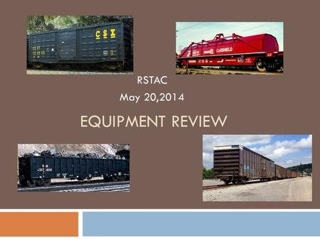 EQUIPMENT REVIEW RSTAC May 20,2014. Concluding Summary Equipment Review What the Future Holds  Continued rapid growth in goods movement with increasing.