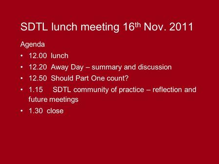 SDTL lunch meeting 16 th Nov. 2011 Agenda 12.00 lunch 12.20 Away Day – summary and discussion 12.50 Should Part One count? 1.15 SDTL community of practice.