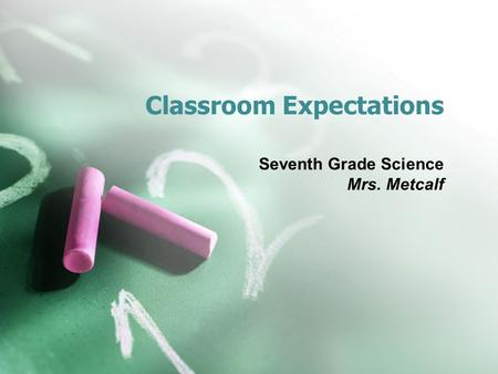 Classroom Expectations Seventh Grade Science Mrs. Metcalf.