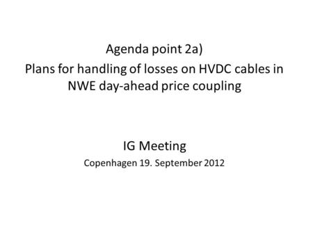 Agenda point 2a) Plans for handling of losses on HVDC cables in NWE day-ahead price coupling IG Meeting Copenhagen 19. September 2012.