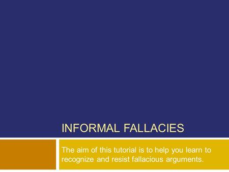 INFORMAL FALLACIES The aim of this tutorial is to help you learn to recognize and resist fallacious arguments.