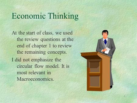 1 Economic Thinking At the start of class, we used the review questions at the end of chapter 1 to review the remaining concepts. I did not emphasize the.