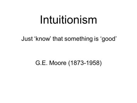 Intuitionism G.E. Moore (1873-1958) Just 'know' that something is 'good'