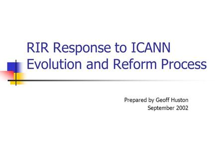 RIR Response to ICANN Evolution and Reform Process Prepared by Geoff Huston September 2002.