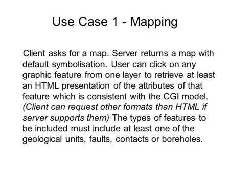 Use Case 1 - Mapping Client asks for a map. Server returns a map with default symbolisation. User can click on any graphic feature from one layer to retrieve.