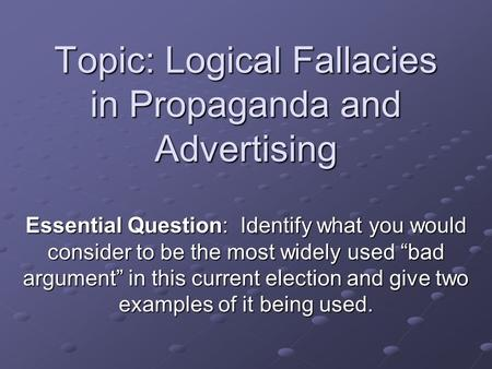 "Topic: Logical Fallacies in Propaganda and Advertising Essential Question: Identify what you would consider to be the most widely used ""bad argument"" in."