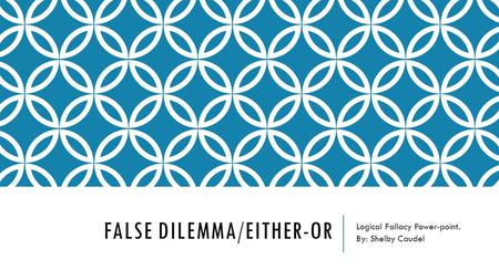 FALSE DILEMMA/EITHER-OR Logical Fallacy Power-point. By: Shelby Caudel.
