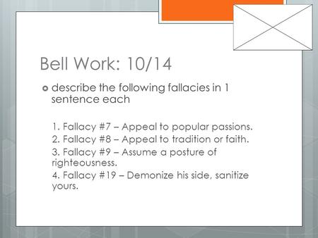 Bell Work: 10/14  describe the following fallacies in 1 sentence each 1. Fallacy #7 – Appeal to popular passions. 2. Fallacy #8 – Appeal to tradition.