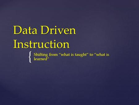"{ Data Driven Instruction Shifting from ""what is taught"" to ""what is learned"""