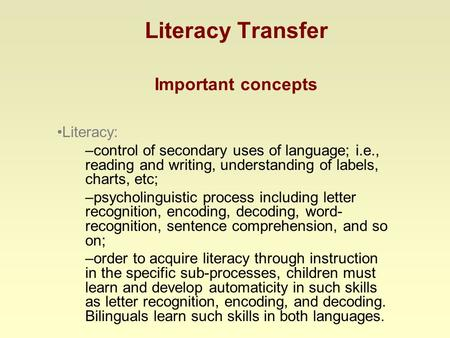 Literacy Transfer Important concepts Literacy: –control of secondary uses of language; i.e., reading and writing, understanding of labels, charts, etc;