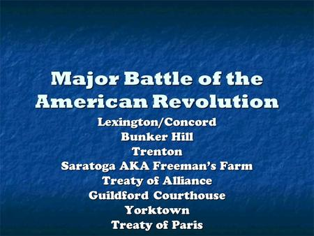 Major Battle of the American Revolution Lexington/Concord Bunker Hill Trenton Saratoga AKA Freeman's Farm Treaty of Alliance Guildford Courthouse Yorktown.
