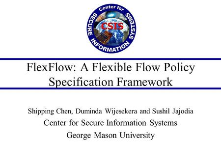 FlexFlow: A Flexible Flow Policy Specification Framework Shipping Chen, Duminda Wijesekera and Sushil Jajodia Center for Secure Information Systems George.