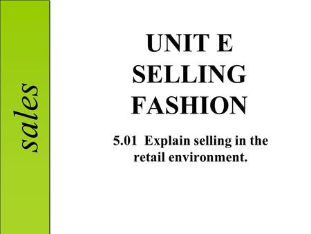 Sales UNIT E SELLING FASHION 5.01 Explain selling in the retail environment.