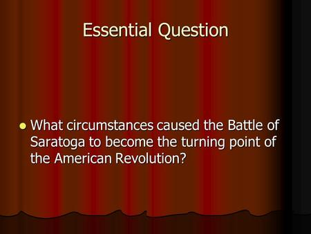 Essential Question What circumstances caused the Battle of Saratoga to become the turning point of the American Revolution? What circumstances caused the.