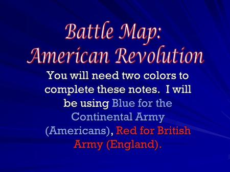 You will need two colors to complete these notes. I will be using Blue for the Continental Army (Americans), Red for British Army (England).