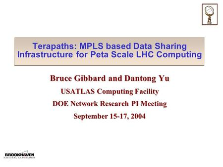 Terapaths: MPLS based Data Sharing Infrastructure for Peta Scale LHC Computing Bruce Gibbard and Dantong Yu USATLAS Computing Facility DOE Network Research.