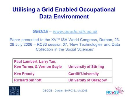 GEODE - Durban ISA RC33, July 2006 Utilising a Grid Enabled Occupational Data Environment GEODE – www.geode.stir.ac.ukwww.geode.stir.ac.uk Paper presented.