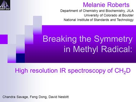 Breaking the Symmetry in Methyl Radical: High resolution IR spectroscopy of CH 2 D Melanie Roberts Department of Chemistry and Biochemistry, JILA University.
