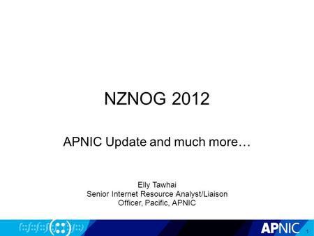 NZNOG 2012 APNIC Update and much more… 1 Elly Tawhai Senior Internet Resource Analyst/Liaison Officer, Pacific, APNIC.