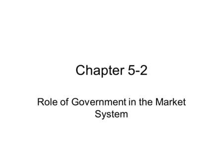 Chapter 5-2 Role of Government in the Market System.