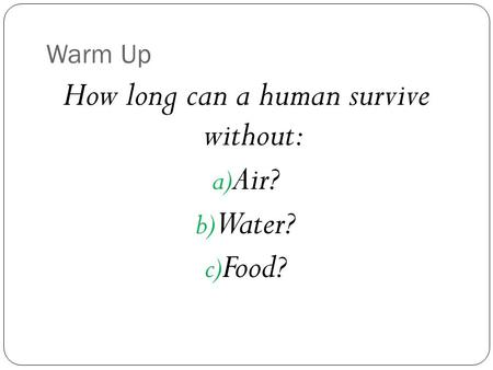 Warm Up How long can a human survive without: a) Air? b) Water? c) Food?